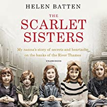 The Scarlet Sisters: My nanna's story of secrets and heartache on the banks of the River Thames (       UNABRIDGED) by Helen Batten Narrated by Annie Aldington