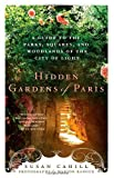 Susan Cahill Hidden Gardens of Paris: A Guide to the Parks, Squares, and Woodlands of the City of Light by Cahill, Susan [2012]