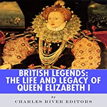 British Legends: The Life and Legacy of Queen Elizabeth I (       UNABRIDGED) by Charles River Editors Narrated by Michael Gilboe
