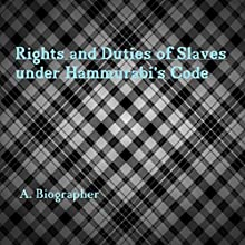 Rights and Duties of Slaves Under Hammurabi's Code: A Brief Glance at One Aspect of Babylonian Law | Livre audio Auteur(s) : A. Biographer Narrateur(s) :  411 Audio