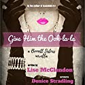 Give Him the Ooh-La-La: Bennett Sisters, Book 3 Audiobook by Lise McClendon Narrated by Denice Stradling