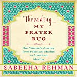 Threading My Prayer Rug: One Woman's Journey from Pakistani Muslim to American Muslim | Sabeeha Rehman