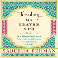 Threading My Prayer Rug: One Woman's Journey from Pakistani Muslim to American Muslim Audiobook by Sabeeha Rehman Narrated by Sabeeha Rehman