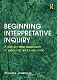 img - for Beginning Interpretative Inquiry: A Step-by-Step Approach to Research and Evaluation by Morehouse, Richard E (2011) Paperback book / textbook / text book