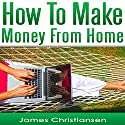 Make Money from Home: The 5 Most Effective Ways to Make Money at Home Starting Tomorrow Audiobook by James Christiansen Narrated by Jireh Pabellon, Joseph Benjamin