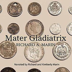 Mater Gladiatrix Hörbuch von Richard A. Marin Gesprochen von: Kimberly Marin, Richard Marin