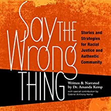 Say the Wrong Thing: Stories and Strategies for Racial Justice and Authentic Community Audiobook by Dr. Amanda Kemp Narrated by Dr. Amanda Kemp