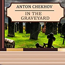 In the Graveyard (Annotated) (       UNABRIDGED) by Anton Chekhov Narrated by Anastasia Bertollo