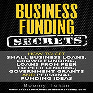 Business Funding Secrets: How to Get Small Business Loans, Crowd Funding, Loans from Peer to Peer Lending, and More | [Boomy Tokan]