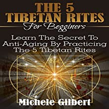 The 5 Tibetan Rites for Beginners: Learn the Secret to Anti-Aging by Practicing the 5 Tibetan Rites (       UNABRIDGED) by Michele Gilbert Narrated by A. A. Deschenes