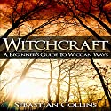 Witchcraft: A Beginner's Guide to Wiccan Ways Audiobook by Sebastian Collins Narrated by Peter L. Delloro