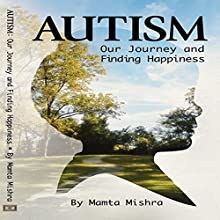 Autism: Our Journey and Finding Happiness Audiobook by Mamta Mishra Narrated by Kimberly Hughey