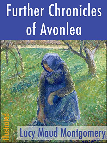 Lucy Maud Montgomery - Further Chronicles of Avonlea (Illustrated) (Classics of North American Literature Book 6)