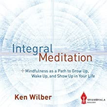 Integral Meditation: Mindfulness as a Way to Grow up, Wake up, and Show up in Your Life Audiobook by Ken Wilber Narrated by Vikas Adam