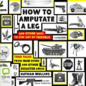 How to Amputate a Leg and Other Ways to Stay Out of Trouble: True Tales from War Zones and Other Disaster Areas | [Nathan Mullins]
