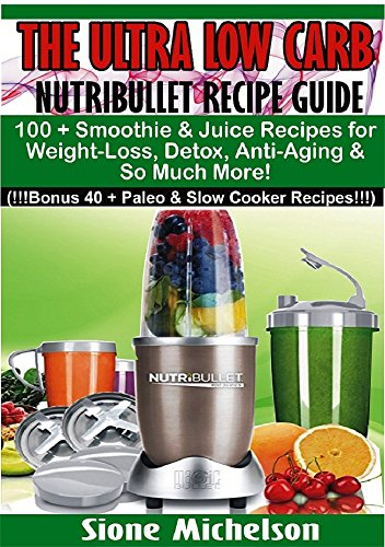 The Ultra Low Carb Nutribullet Recipe Guide: 100 + Smoothie & Juice Recipes for Weight-Loss, Detox, Anti-Aging & So Much More! (Juicing for health, Juicing, ... Loss, Juicing diet, Recipes, Juicing Detox) by Sione Michelson