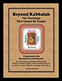 Beyond Kabbalah - The Teachings That Cannot Be Taught: Preparing for the Messianic Era and Beyond - An introduction, orientation & illustrated ... Kabbalah and Consciousness) (Volume 4)
