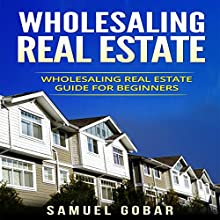 Wholesaling Real Estate: Wholesaling Real Estate Guide for Beginners Audiobook by Samuel Gobar Narrated by William Bahl