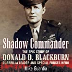 Shadow Commander: The Epic Story of Donald D. Blackburn - Guerrilla Leader and Special Forces Hero | Mike Guardia