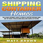 Shipping Container Homes: The Ultimate Beginner's Guide to Living in a Shipping Container Home and Tiny House Living | Matt Brown
