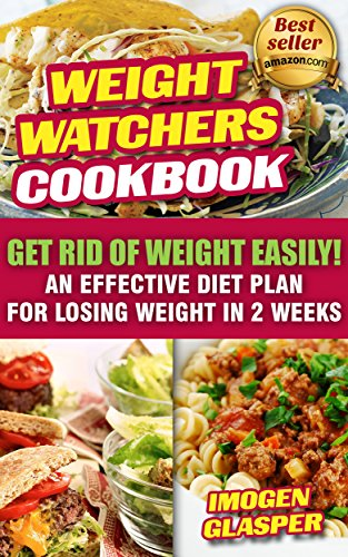 Weight Watchers Cookbook: Get Rid of Weight Easily! An Effective Diet Plan For Losing Weight In 2 Weeks: (Weight Watchers Simple Start ,Weight Watchers ... Diet Plan With No Calorie Counting, Book 1) by Imogen Glasper