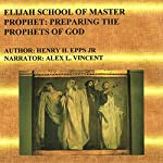 Elijah School of Master Prophet: Preparing the Prophets of God | Henry Harrison Epps Jr