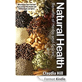 Herbs and Spices: Natural Health Benefits - What Doctors Don't Tell You! Super Charge Your Health with Natural Herbs and Spices (Herbal Remedies! The Complete ... Using Herbs and Spices) (English Edition)