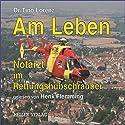 Am Leben: Notarzt im Rettungshubschrauber Hörbuch von Tino Lorenz Gesprochen von: Henk Flemming