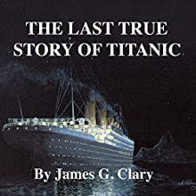 The Last True Story of Titanic (       UNABRIDGED) by James G. Clary Narrated by John Rayment
