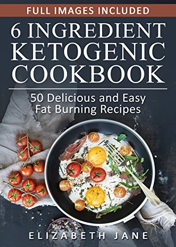 Ketogenic Diet: 6 Ingredient Ketogenic Diet Cookbook: The TASTIEST & EASIEST Way to Burn Fat by Elizabeth Jane