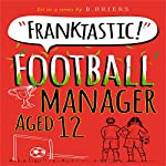 Franktastic Football Manager Aged 12 | B. Briers