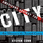 Americans Against the City: Anti-Urbanism in the Twentieth Century | Steven Conn