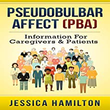 Pseudobulbar Affect (PBA): Information for Caregivers & Patients Audiobook by Jessica Hamilton Narrated by Karin King