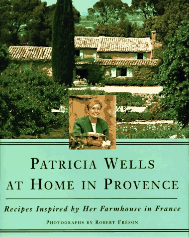 Patricia Wells at Home in Provence : Recipes Inspired by Her Farmhouse in France, PATRICIA WELLS, ROBERT FRESON