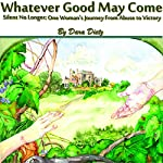Whatever Good May Come: Silent No Longer; One Woman's Journey from Abuse to Victory | Dara Dietz