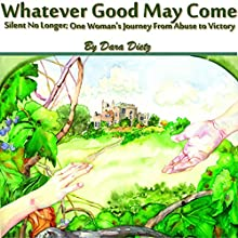 Whatever Good May Come: Silent No Longer; One Woman's Journey from Abuse to Victory (       UNABRIDGED) by Dara Dietz Narrated by April M Barrow