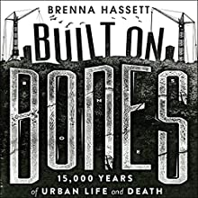 Built on Bones: 15,000 Years of Urban Life and Death Audiobook by Brenna Hassett Narrated by Laurence Bouvard