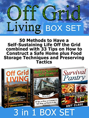 Off Grid Living Box Set: 50 Methods to Have a Self-Sustaining Life Off the Grid combined with 33 Tips on How to Construct a Safe Home plus Food Storage ... Grid, Off Grid Living, survival safe house) by Linda Adams, Scott Fog, Amy Clark