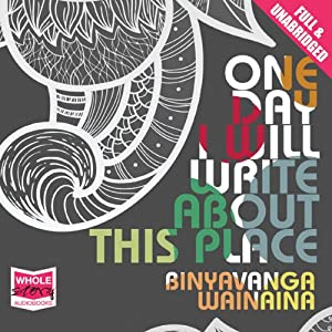 One Day I Will Write About This Place | [Binyavanga Wainaina]