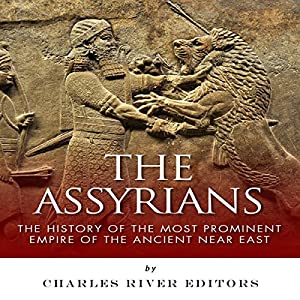The Assyrians: The History of the Most Prominent Empire of the Ancient Near East Audiobook