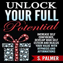Unlock Your Full Potential: Increase Self Confidence, Develop High Self Esteem and Realize Your Value with Hypnosis and Affirmations Speech by S. Palmer Narrated by  SereneDream Studios