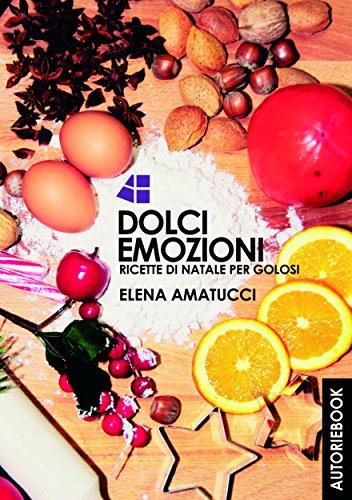 Dolci Emozioni  : Ricette di natale per golosi (Italian Edition) by Elena Amatucci