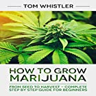How to Grow Marijuana: From Seed to Harvest - Complete Step by Step Guide for Beginners Hörbuch von Tom Whistler Gesprochen von: Sam Slydell