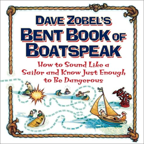 Dave Zobel's Bent Book of Boatspeak: How to Sound Like a Sailor and Know Just Enough to Be Dangerous PDF