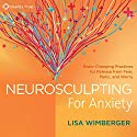 Neurosculpting for Anxiety: Brain-Changing Practices for Release from Fear, Panic, and Worry Speech by Lisa Wimberger Narrated by Lisa Wimberger
