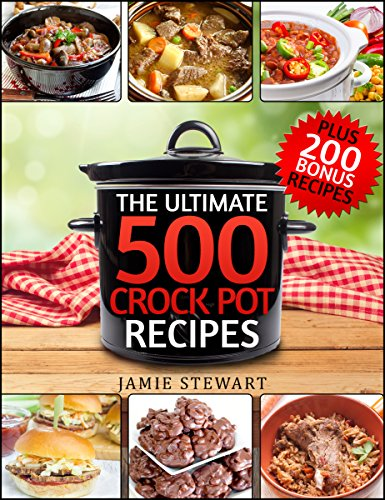 Crock Pot Recipes - The Ultimate 500 CrockPot Recipes Cookbook (Crock-Pot Meals, Crock Pot Cookbook, Slow Cooker, Slow Cooker Recipes, Slow Cooking, Slow ... Meals, Paleo, Vegan): Bonus 200 Recipes by Jamie Stewart