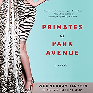 Primates of Park Avenue: Adventures Inside the Secret Sisterhood of Manhattan Moms (       UNABRIDGED) by Wednesday Martin Narrated by Madeleine Maby