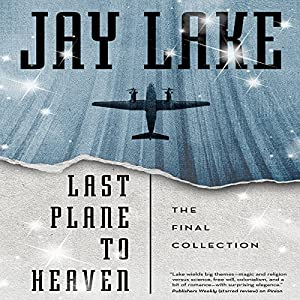 Last Plane to Heaven: The Final Collection | [Jay Lake]