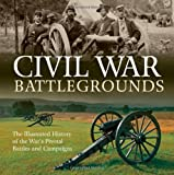 Civil War Battlegrounds: The Illustrated History of the Wars Pivotal Battles and Campaigns