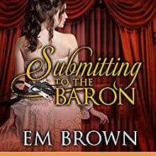 Submitting to the Baron: Erotic Historical Romance Audiobook by Em Brown Narrated by Em Brown